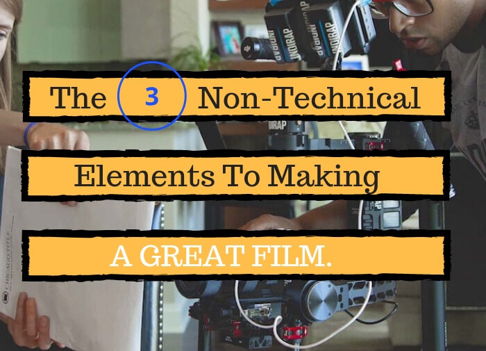 The Three Non-Technical Elements To Making A Great Film