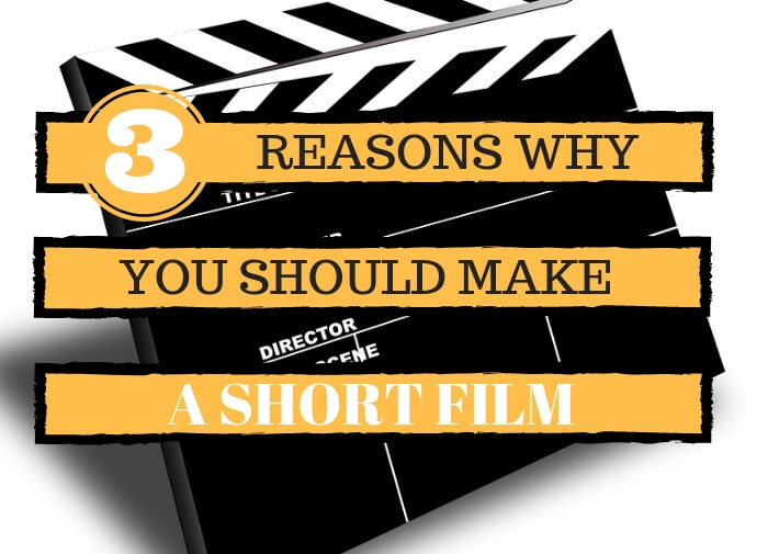 Three Reasons Why You Should Make A Short Film
